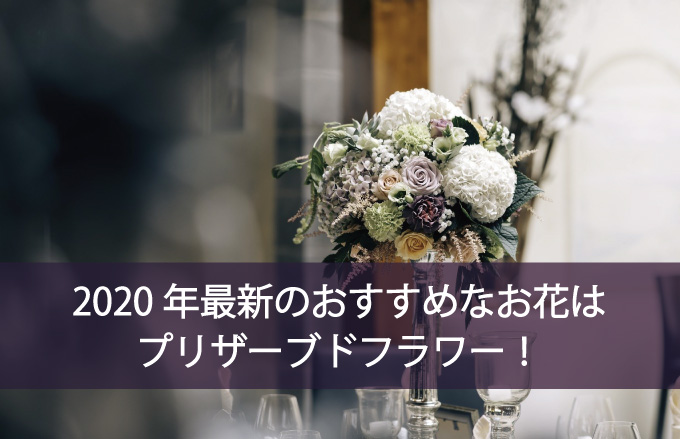 2020年最新のおすすめなお花はプリザーブドフラワー!