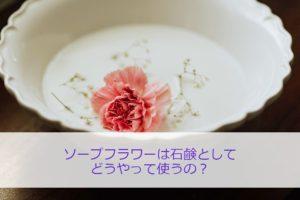 ソープフラワーは石鹸としてどうやって使うの?