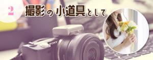 ② 撮影(写真・動画)の小道具として