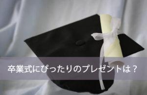 卒業式にぴったりのプレゼントは?