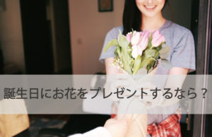 誕生日にお花をプレゼントするなら?