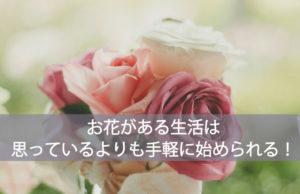 お花がある生活は、思っているよりも手軽に始められる!