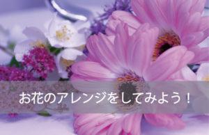 さっそくお花をアレンジしてみよう!