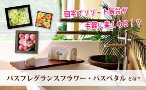 花の入浴剤?バスフレグランスフラワー・バスペタルとは|ソープフラワーとの違い